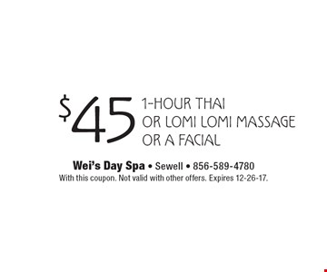 $45 1-hour Thai or Lomi Lomi Massage or a Facial. With this coupon. Not valid with other offers. Expires 12-26-17.