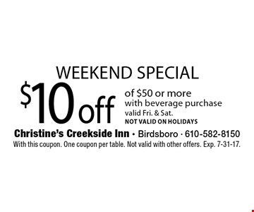 Weekend special. $10 off of $50 or more with beverage purchase. Valid Fri. & Sat. Not valid on holidays. With this coupon. One coupon per table. Not valid with other offers. Exp. 7-31-17.
