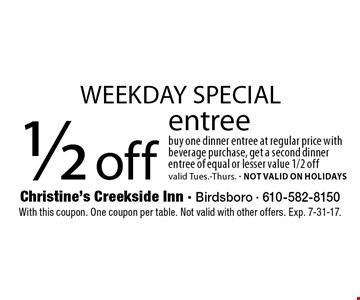 Weekday special. 1/2 off entree. Buy one dinner entree at regular price with beverage purchase, get a second dinner entree of equal or lesser value 1/2 off. Valid Tues.-Thurs. Not valid on holidays. With this coupon. One coupon per table. Not valid with other offers. Exp. 7-31-17.