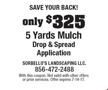 Save Your Back! Only $325 5 Yards Mulch Drop & Spread Application. With this coupon. Not valid with other offers or prior services. Offer expires 7-14-17.