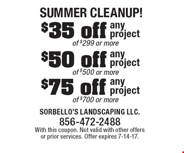 Summer Cleanup! $75 off any project of $700 or more. $50 off any project of $500 or more. $35 off any project of $299 or more. With this coupon. Not valid with other offers or prior services. Offer expires 7-14-17.