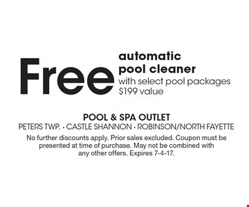 Free automatic pool cleaner with select pool packages $199 value. No further discounts apply. Prior sales excluded. Coupon must be presented at time of purchase. May not be combined with any other offers. Expires 7-4-17.