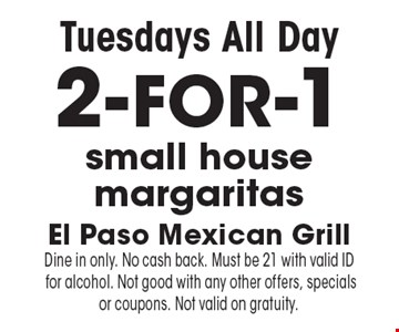 Tuesdays All Day 2-FOR-1 small house margaritas. Dine in only. No cash back. Must be 21 with valid ID for alcohol. Not good with any other offers, specials or coupons. Not valid on gratuity.