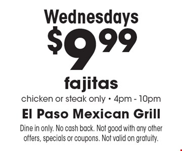 Wednesdays $9.99 fajitas chicken or steak only - 4pm - 10pm. Dine in only. No cash back. Not good with any other offers, specials or coupons. Not valid on gratuity.