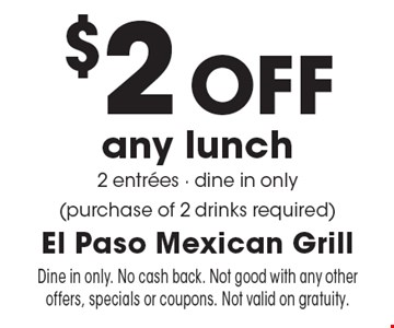 $2 Off any lunch 2 entrees - dine in only (purchase of 2 drinks required). Dine in only. No cash back. Not good with any other offers, specials or coupons. Not valid on gratuity.