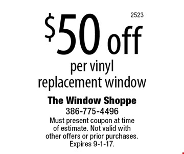 $50 off per vinyl replacement window. Must present coupon at timeof estimate. Not valid withother offers or prior purchases.Expires 9-1-17.