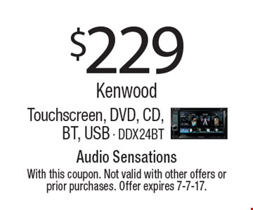 $229 Kenwood Touchscreen, DVD, CD, BT, USB - DDX24BT. With this coupon. Not valid with other offers or prior purchases. Offer expires 7-7-17.