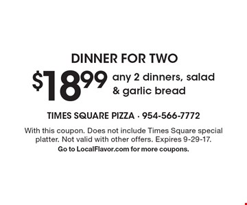 Dinner for two $18.99 any 2 dinners, salad & garlic bread. With this coupon. Does not include Times Square special platter. Not valid with other offers. Expires 9-29-17. Go to LocalFlavor.com for more coupons.