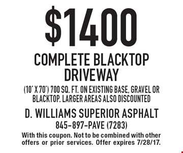 $1400 Complete Blacktop Driveway. (10' x 70') 700 sq. ft. on existing base, gravel or blacktop. Larger areas also discounted. With this coupon. Not to be combined with other offers or prior services. Offer expires 7/28/17.