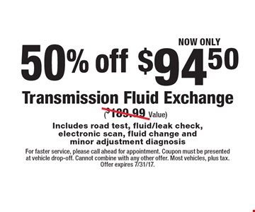 NOW ONLY $94.50 Transmission Fluid Exchange ($189.99 Value) Includes road test, fluid/leak check,electronic scan, fluid change and minor adjustment diagnosis 50% off . For faster service, please call ahead for appointment. Coupon must be presented at vehicle drop-off. Cannot combine with any other offer. Most vehicles, plus tax. Offer expires 7/31/17.