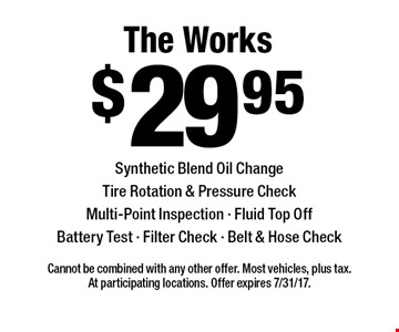 $29.95 The Works Synthetic Blend Oil ChangeTire Rotation & Pressure CheckMulti-Point Inspection - Fluid Top OffBattery Test - Filter Check - Belt & Hose Check. Cannot be combined with any other offer. Most vehicles, plus tax. At participating locations. Offer expires 7/31/17.