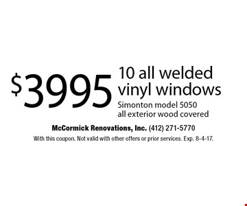 $3995 10 all welded vinyl windows Simont on model 5050 all exterior wood covered. With this coupon. Not valid with other offers or prior services. Exp. 8-4-17.