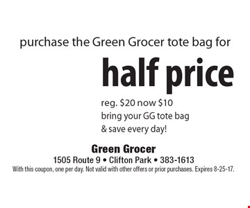 Purchase the Green Grocer tote bag for half price. Reg. $20. Now $10. Bring your GG tote bag & save every day! With this coupon, one per day. Not valid with other offers or prior purchases. Expires 8-25-17.