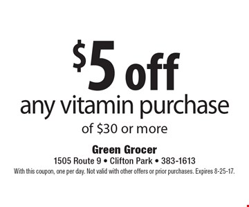 $5 off any vitamin purchase of $30 or more. With this coupon, one per day. Not valid with other offers or prior purchases. Expires 8-25-17.
