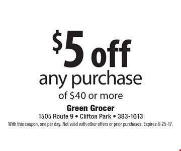 $5 off any purchase of $40 or more. With this coupon, one per day. Not valid with other offers or prior purchases. Expires 8-25-17.