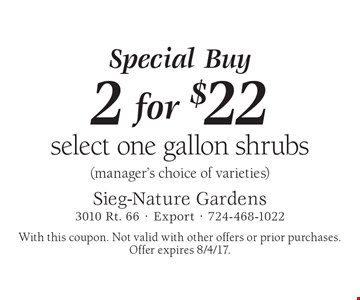 Special Buy 2 for $22 select one gallon shrubs (manager's choice of varieties). With this coupon. Not valid with other offers or prior purchases. Offer expires 8/4/17.