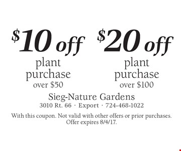 $10 off plant purchase over $50 or $20 off plant purchase over $100. With this coupon. Not valid with other offers or prior purchases. Offer expires 8/4/17.