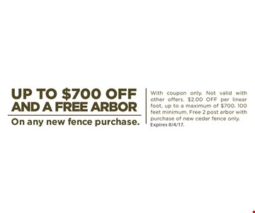Up to $700 off and free arbor on any new fence purchase. With coupon only. Not valid with other offers. $2.00 off per linear foot, up to a maximum of $700. 100 feet minimum. Free 2 post arbor with purchase of new cedar fence only. Expires 8/4/17.