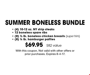 SUMMER BONELESS BUNDLE $69.95 - (4) 10-12 oz. NY strip steaks- 12 boneless spare ribs- (8) 1/2 lb. boneless chicken breasts (super trim)- (8) 1/4 lb. hamburger patties $82 value. With this coupon. Not valid with other offers or prior purchases. Expires 8-4-17.