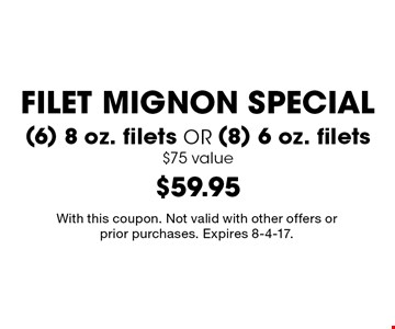FILET MIGNON SPECIAL $59.95 (6) 8 oz. filets OR (8) 6 oz. filets $75 value. With this coupon. Not valid with other offers or prior purchases. Expires 8-4-17.