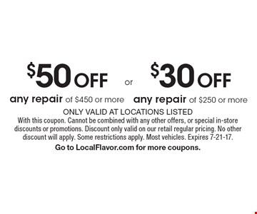 $30 Off any repair of $250 or more. $50 Off any repair of $450 or more. Only valid at locations listed. With this coupon. Cannot be combined with any other offers, or special in-store discounts or promotions. Discount only valid on our retail regular pricing. No other discount will apply. Some restrictions apply. Most vehicles. Expires 7-21-17.Go to LocalFlavor.com for more coupons.