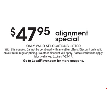 $47.95 alignment special. Only valid at locations listed. With this coupon. Cannot be combined with any other offers. Discount only valid on our retail regular pricing. No other discount will apply. Some restrictions apply. Most vehicles. Expires 7-21-17. Go to LocalFlavor.com for more coupons.