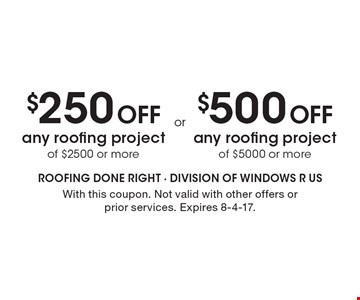 $500 Off any roofing project of $5000 or more. $250 Off any roofing project of $2500 or more. . With this coupon. Not valid with other offers or prior services. Expires 8-4-17.