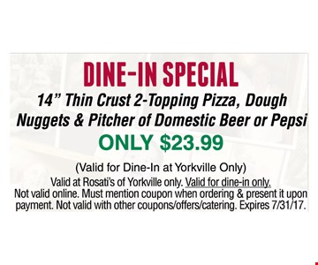 Dine -in Special 14'' thin Crust 2-Topping pizza, Dough Nuggets & Pitcher Of Domestic Beer or Pepsi Only $23.99