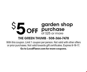 $5 Off garden shop purchase of $25 or more. With this coupon. Limit 1 coupon per person. Not valid with other offers or prior purchases. Not valid towards gift certificates. Expires 8-18-17. Go to LocalFlavor.com for more coupons.