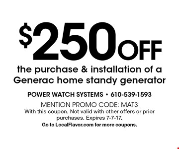 $250 Off the purchase & installation of a Generac home standy generator. Mention promo code: MAT3 With this coupon. Not valid with other offers or prior purchases. Expires 7-7-17. Go to LocalFlavor.com for more coupons.