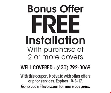 Bonus Offer FREE Installation With purchase of 2 or more covers. With this coupon. Not valid with other offers or prior services. Expires 10-6-17. Go to LocalFlavor.com for more coupons.