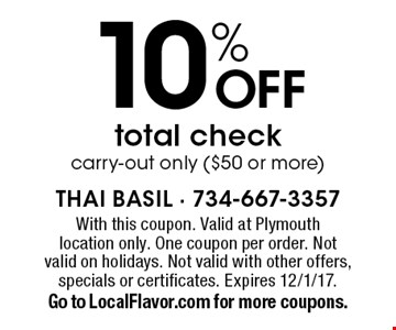 10% OFF total check carry-out only ($50 or more). With this coupon. Valid at Plymouth location only. One coupon per order. Not valid on holidays. Not valid with other offers, specials or certificates. Expires 12/1/17. Go to LocalFlavor.com for more coupons.