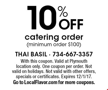 10% OFF catering order (minimum order $100). With this coupon. Valid at Plymouth location only. One coupon per order. Not valid on holidays. Not valid with other offers, specials or certificates. Expires 12/1/17. Go to LocalFlavor.com for more coupons.