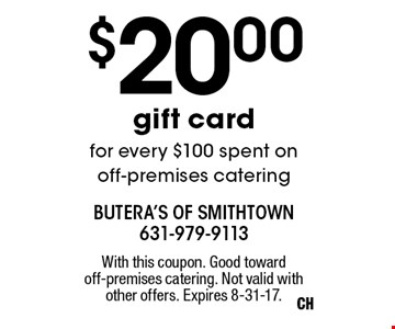 $20.00 gift card for every $100 spent on off-premises catering. With this coupon. Good toward off-premises catering. Not valid with other offers. Expires 8-31-17.