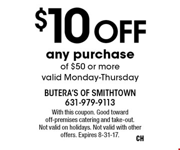 $10 off any purchase of $50 or more. Valid Monday-Thursday. With this coupon. Good toward off-premises catering and take-out. Not valid on holidays. Not valid with other offers. Expires 8-31-17.