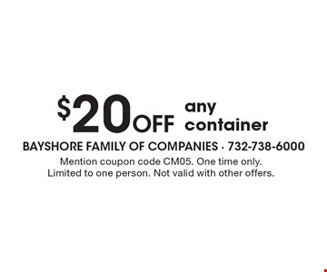 $20 Off any container. Mention coupon code CM05. One time only. Limited to one person. Not valid with other offers.