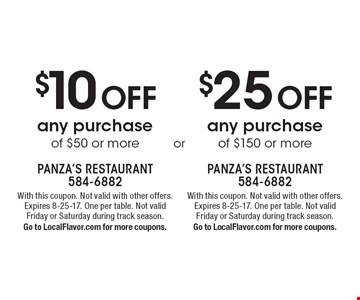$10 Off any purchase of $50 or more. $25 Off any purchase of $150 or more. . With this coupon. Not valid with other offers. Expires 8-25-17. One per table. Not valid  Friday or Saturday during track season.Go to LocalFlavor.com for more coupons.