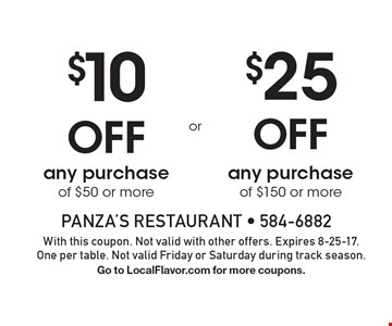$10 Off any purchase of $50 or more OR $25 Off any purchase of $150 or more. With this coupon. Not valid with other offers. Expires 8-25-17. One per table. Not valid Friday or Saturday during track season. Go to LocalFlavor.com for more coupons.