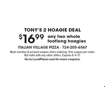 Tony's 2 Hoagie Deal $16.99 any two whole footlong hoagies. Must mention & present coupon when ordering. One coupon per order. Not valid with any other offers. Expires 8-4-17. Go to LocalFlavor.com for more coupons.