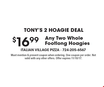 Tony's 2 Hoagie Deal $16.99 Any Two Whole Footlong Hoagies. Must mention & present coupon when ordering. One coupon per order. Not valid with any other offers. Offer expires 11/10/17.