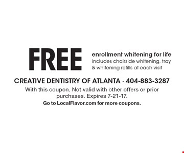 FREE enrollment whitening for life, includes chairside whitening, tray & whitening refills at each visit. With this coupon. Not valid with other offers or prior purchases. Expires 7-21-17.Go to LocalFlavor.com for more coupons.