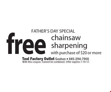 FATHER'S DAY SPECIAL free chainsaw sharpening with purchase of $20 or more. With this coupon. Cannot be combined. Offer expires 7-14-17.