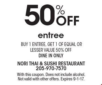 50% Off entree. Buy 1 entree, get 1 of equal or lesser value 50% off. Dine in only. With this coupon. Does not include alcohol. Not valid with other offers. Expires 9-1-17.