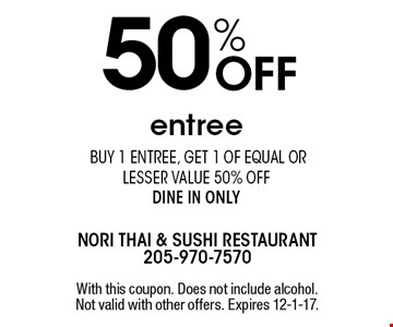 50% Off entree. Buy 1 entree, get 1 of equal or lesser value 50% off dine in only. With this coupon. Does not include alcohol. Not valid with other offers. Expires 12-1-17.
