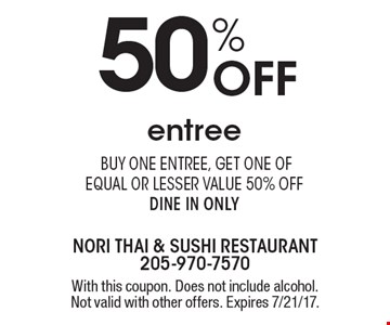 50% Off entree. Buy one entree, get one of equal or lesser value 50% off. Dine in only. With this coupon. Does not include alcohol. Not valid with other offers. Expires 7/21/17.