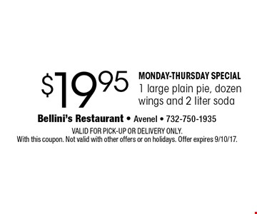 MONDAY-THURSDAY SPECIAL $19.95 1 large plain pie, dozen wings and 2 liter soda. VALID FOR PICK-UP OR DELIVERY ONLY. With this coupon. Not valid with other offers or on holidays. Offer expires 9/10/17.