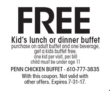 Free Kid's lunch or dinner buffet. Purchase on adult buffet and one beverage, get a kids buffet free. One kid per visit, per bill child must be under age 11. With this coupon. Not valid with other offers. Expires 7-31-17.