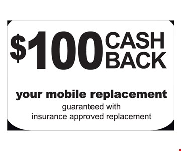 $100 cash back, your mobile replacement. Guaranteed with insurance approved replacement.