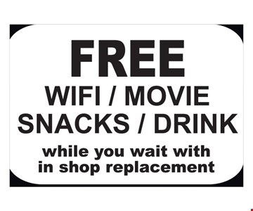 Free Wifi / movie / snacks / drink. While you wait with in shop replacement.