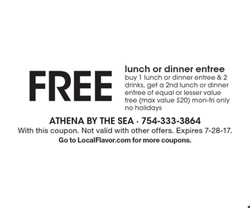 FREE lunch or dinner entree. Buy 1 lunch or dinner entree & 2 drinks, get a 2nd lunch or dinner entree of equal or lesser value free (max value $20). Mon-Fri only. No holidays. With this coupon. Not valid with other offers. Expires 7-28-17. Go to LocalFlavor.com for more coupons.